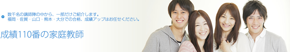 福岡・佐賀・山口・熊本・大分に数千名の講師陣【成績110番の家庭教師】
